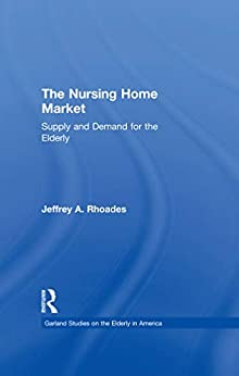"""""""The Nursing Home Market: Supply and Demand for the Elderly (Garland Studies on the Elderly in America) (English Edition)"""",作者:[Jeffrey A. Rhoades]"""
