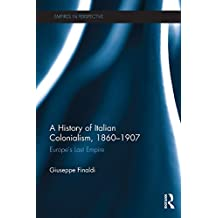A History of Italian Colonialism, 1860–1907: Europe's Last Empire (Empires in Perspective) (English Edition)