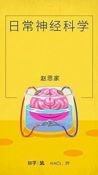 """""""日常神经科学:知乎赵思家自选集(采铜作序推荐,让你神经舒展的「神经书」) (知乎「盐」系列)"""",作者:[赵思家, 知乎]"""