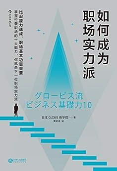 """""""如何成为职场实力派(35岁之前必须掌握的十大职场基本功,从新人到精英的必经之路,通行职场的秘密武器。)"""",作者:[日本GLOBIS商学院, 黄若希]"""