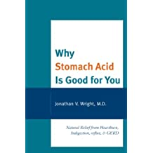 Why Stomach Acid Is Good for You: Natural Relief from Heartburn, Indigestion, Reflux and GERD (English Edition)