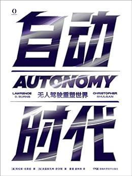 """""""自动时代:无人驾驶重塑世界(2020年必读的无人汽车发展史,比肩埃隆·马斯克SpaceX的伟大革命!此时此刻正在发生的真实而激情澎湃的科技传奇,无人驾驶即将改变我们的未来!)"""",作者:[劳伦斯·伯恩斯, 克里斯托弗·舒尔根, 唐璐, 谢炜烨]"""