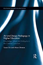 Art and Design Pedagogy in Higher Education: Knowledge, Values and Ambiguity in the Creative Curriculum (Routledge Researc...