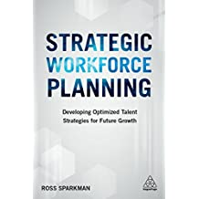 Strategic Workforce Planning: Developing Optimized Talent Strategies for Future Growth (English Edition)