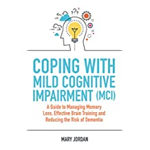 Coping with Mild Cognitive Impairment (MCI): A Guide to Managing Memory Loss, Effective Brain Training and Reducing the Risk of Dementia (English Edition)
