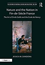 Nature and the Nation in Fin-de-Siècle France: The Art of Emile Gallé and the Ecole de Nancy (The Histories of Material Cu...