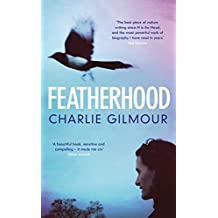 Featherhood: 'The best piece of nature writing since H is for Hawk, and the most powerful work of biography I have read in years' Neil Gaiman (English Edition)