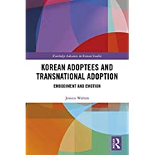 Korean Adoptees and Transnational Adoption: Embodiment and Emotion (Routledge Advances in Korean Studies Book 42) (English Edition)