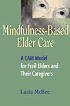 Mindfulness-Based Elder Care: A CAM Model for Frail Elders and Their Caregivers (English Edition)