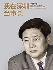 我在深圳当市长(对当前我国继续推进改革开放事业具有重要的借鉴意义!40年间,深圳从一个边陲小镇,发展成为亚洲前五名的国际化特大城市,创造了世界城市发展史的奇迹。)
