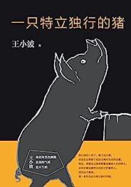 一只特立独行的猪(李银河独家授权,并亲自校订全稿。王小波杂文精选集,逝世二十周年纪念版!幽默中充满智性。) (王小波作品系列)