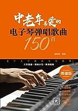 中老年喜爱的电子琴弹唱歌曲150首(简谱版)(150首分类歌曲 简谱排版方便演奏 和弦标记清晰合理 让你爱不释手 老年大学推荐实用曲集)
