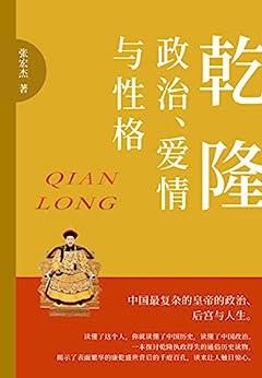 """""""乾隆:政治、爱情与性格(是政治家,是学者,是诗人,是旅行家,是猎人,中国历史最复杂的皇帝的政治、后宫与人生。)"""",作者:[张宏杰]"""