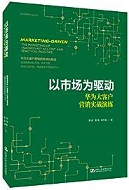 以市场为驱动——华为大客户营销实战演练(华为营销方法丛书)(多元化揭示市场法则,分析华为营销制胜背后的原因)