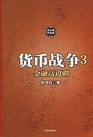 货币战争3:金融高边疆(宋鸿兵著,百万册升级版,中美贸易战必读!从货币角度看中国近代的沉沦与抗争)