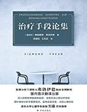 治疗手段论集(精神分析学创始人弗洛伊德临床案例解析,中文版首次出版!深入探索精神疾病的起源,全面总结心理治疗经验!)