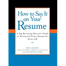 How to Say It on Your Resume: A Top Recruiting Director's Guide to Writing the Perfect Resume for Every Job (English Edition)