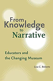 """""""From Knowledge to Narrative: Educators and the Changing Museum (English Edition)"""",作者:[Lisa C. Roberts]"""