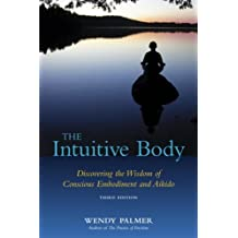 The Intuitive Body: Discovering the Wisdom of Conscious Embodiment and Aikido (English Edition)