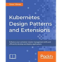 Kubernetes Design Patterns and Extensions: Enhance your container-cluster management skills and efficiently develop and deploy applications (English Edition)