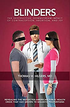 """""""Blinders: The Destructive, Downstream Impact of Contraception, Abortion, and IVF (English Edition)"""",作者:[Thomas W. Hilgers MD]"""