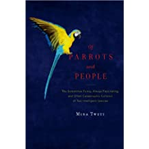 Of Parrots and People: The Sometimes Funny, Always Fascinating, and Often Catastrophic Collision of Two Intelligent Species (English Edition)