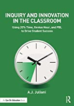 Inquiry and Innovation in the Classroom: Using 20% Time, Genius Hour, and PBL to Drive Student Success (Eye on Education)...