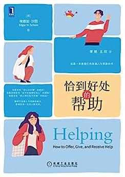 """""""恰到好处的帮助(告诉你人际交往的底层逻辑和心理因素、打造助人与求助的能力,获得受益一生的人际关系)"""",作者:[埃德加·沙因(Edgar H.Schein), 李艳, 王欣]"""