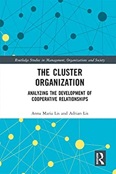 """""""The Cluster Organization: Analyzing the Development of Cooperative Relationships (Routledge Studies in Management, Organizations and Society) (English Edition)"""",作者:[Anna Maria Lis, Adrian Lis]"""