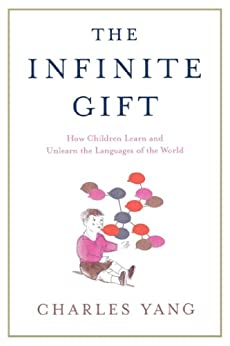 """""""The Infinite Gift: How Children Learn and Unlearn the Languages of the World (English Edition)"""",作者:[Charles Yang]"""