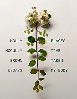 """""""Places I've Taken My Body: Essays (English Edition)"""",作者:[Molly McCully Brown]"""