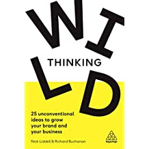 Wild Thinking: 25 Unconventional Ideas to Grow Your Brand and Your Business (English Edition)