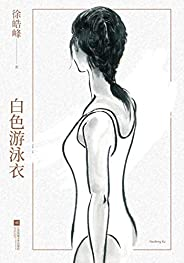 白色游泳衣(徐皓峰新作。青春是一场热病,它将生命浪掷,却成为另一种永生)