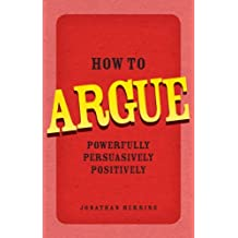 How to Argue: Powerfully, Persuasively, Positively (English Edition)