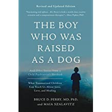 The Boy Who Was Raised as a Dog: And Other Stories from a Child Psychiatrist's Notebook -- What Traumatized Children Can Teach Us About Loss, Love, and Healing (English Edition)