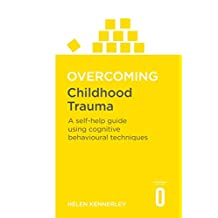 Overcoming Childhood Trauma: A Self-Help Guide Using Cognitive Behavioral Techniques (Overcoming Books) (English Edition)