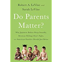 Do Parents Matter?: Why Japanese Babies Sleep Soundly, Mexican Siblings Don't Fight, and American Families Should Just Relax (English Edition)
