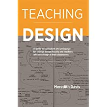 Teaching Design: A Guide to Curriculum and Pedagogy for College Design Faculty and Teachers Who Use Design in Their Classrooms (English Edition)