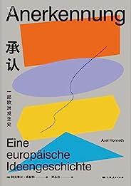 承认:一部欧洲观念史(法兰克福学派代表人物,一部关于欧洲社会核心观念的思想史,英德法三种思想传统的融合与碰撞) (思想剧场)