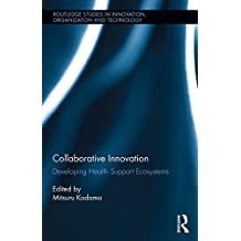 Collaborative Innovation: Developing Health Support Ecosystems (Routledge Studies in Innovation, Organizations and Technology Book 39) (English Edition)