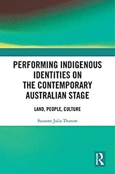 """Performing Indigenous Identities on the Contemporary Australian Stage: Land, People, Culture (English Edition)"",作者:[Susanne Julia Thurow]"