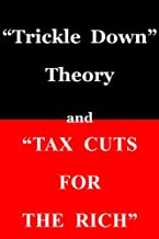 """""""Trickle Down Theory"""" and """"Tax Cuts for the Rich"""" (English Edition)"""