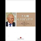 李光耀论中国与世界(完整图文版)(浓缩新加坡总理李光耀四十年国家治理经验以及对全球各国的观点,《论中国》作者,美国前国务…