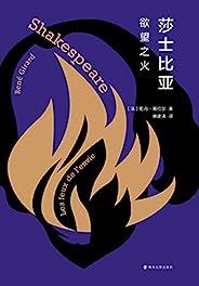 莎士比亚:欲望之火(欲望究竟是什么?法兰西学院院士,斯坦福大学终身教授 一部探究欲望的开创性力作、一份精彩绝伦的莎剧解读、一把打开伟大莎翁的钥匙)