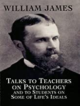 Talks to Teachers on Psychology and to Students on Some of Life's Ideals (Dover Books on Biology, Psychology, and Medicine...