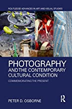 Photography and the Contemporary Cultural Condition: Commemorating the Present (Routledge Advances in Art and Visual Studi...