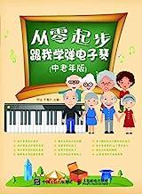 从零起步:跟我学弹电子琴(中老年版)(初学电子琴之友!五线谱与简谱对照学习,成人零基础适用的电子琴入门教程)