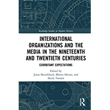 International Organizations and the Media in the Nineteenth and Twentieth Centuries: Exorbitant Expectations (Routledge Studies in Modern History) (English Edition)
