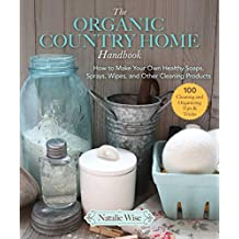 The Organic Country Home Handbook: How to Make Your Own Healthy Soaps, Sprays, Wipes, and Other Cleaning Products (English Edition)