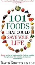 101 Foods That Could Save Your Life: Discover Nuts that Can Help Keep You Thin, Fruits and Vegetables that Fight Cancer, F...